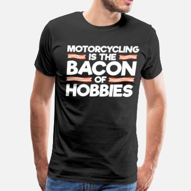 Bacon Motorcycles Motorcycling is the Bacon of Hobbies Rider T-Shirt - Men's Premium T-Shirt