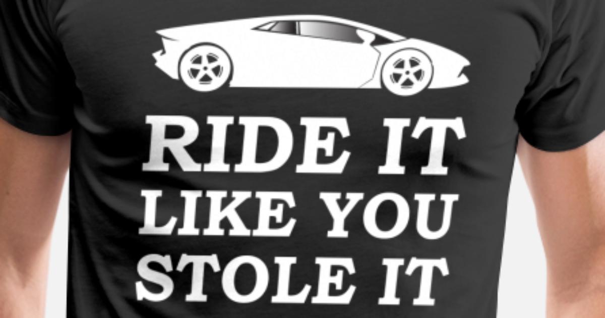 ffadff5b5 Ride it Like You Stole It Funny Racing T-shirt Men's Premium T-Shirt    Spreadshirt