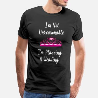 Wedding Party I'm Not Unreasonable I'm Planning a Wedding Shirt - Men's Premium T-Shirt