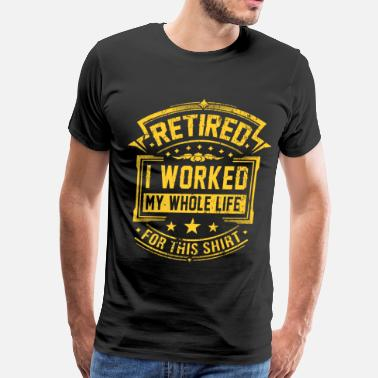 Funny Retirement I Worked My Whole Life - Men's Premium T-Shirt