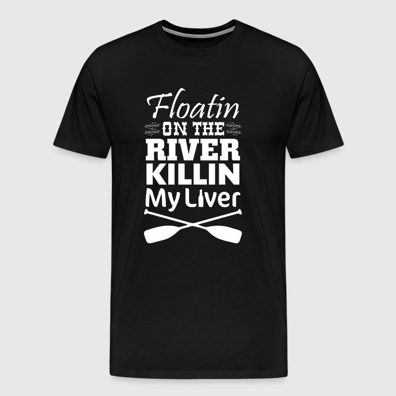 Floating on the River Killing My Liver Funny Shirt - Men's Premium T-Shirt