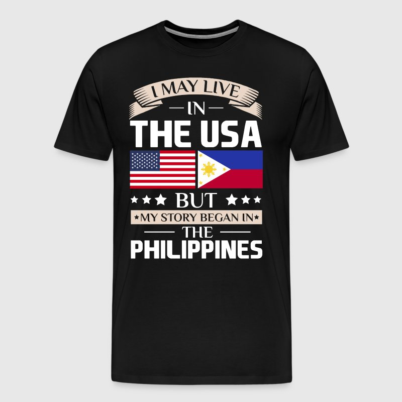 May Live in USA Story Began in the Philippines  - Men's Premium T-Shirt