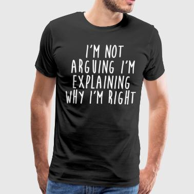 I'm Not Arguing I'm Explaining Why I'm Right - Men's Premium T-Shirt