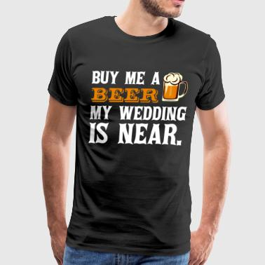 Buy Me a Beer My Wedding is Near Drinking T Shirt - Men's Premium T-Shirt