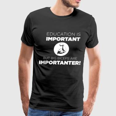 Education Are Important But Big Biceps EDUCATION IS IMPORTANT BUT BIG BICEPS ARE IMPORTAN - Men's Premium T-Shirt