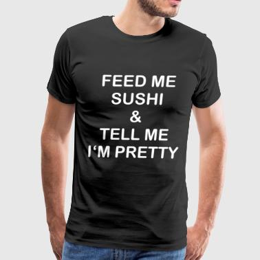 Feed Me Sushi Tell Me I Am Pretty Funny Saying - Men's Premium T-Shirt