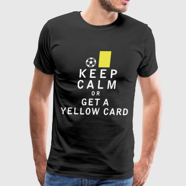 Yellow Card Keep Calm or Get a Yellow Card - Men's Premium T-Shirt