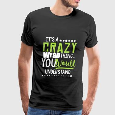 I Should Get Down Off My Unicorn And Slap You It's a crazy wrap thing you would understand - Men's Premium T-Shirt