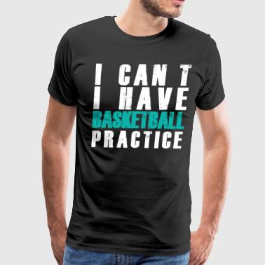I Can't I Have Basketball Practice - Men's Premium T-Shirt