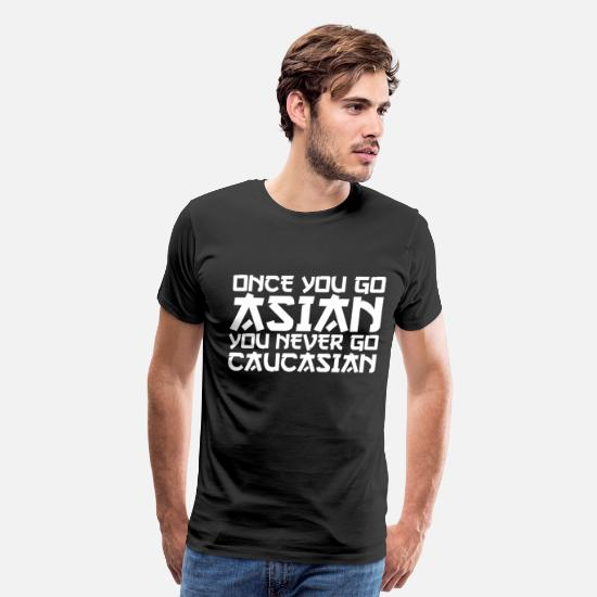 Asian T-Shirts - Once You Go Asian You Never Go Caucasian T-Shirt - Men's Premium T-Shirt black
