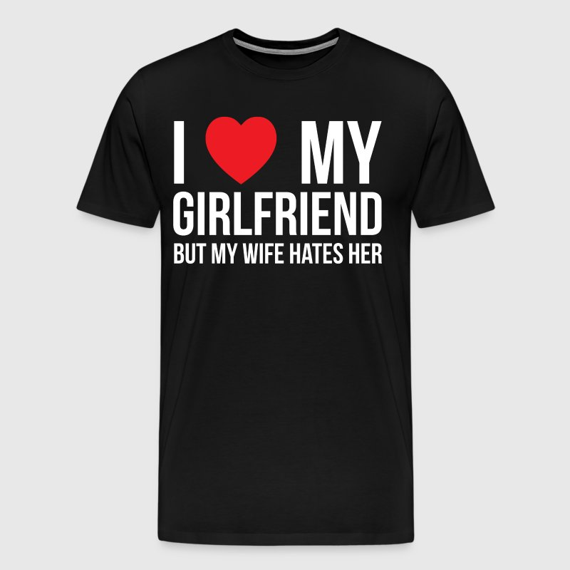 I Love My Girlfriend but My Wife Hates Her T-Shirt - Men's Premium T-Shirt