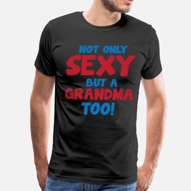 Sexy Grandma Not Only Sexy But a Grandma Too Grandparent  - Men's Premium T-Shirt