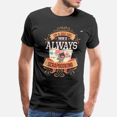 Scrapbook On a Bad Day There is Always Scrapbooking T-Shirt - Men's Premium T-Shirt