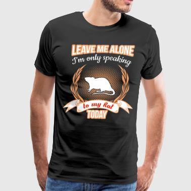 Leave Me Alone Only Speaking to My Rat Today  - Men's Premium T-Shirt