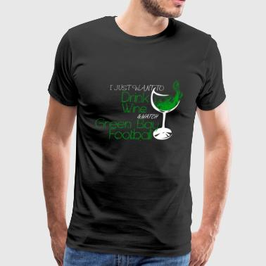 Drinking Wine Green bay - I just want to drink wine awesome tee - Men's Premium T-Shirt