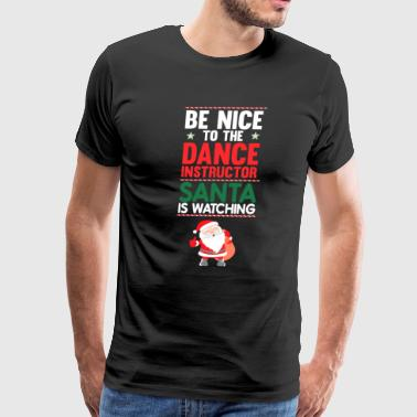 Dance Instructor Be Nice to the Dance Instructor Santa is Watching  - Men's Premium T-Shirt