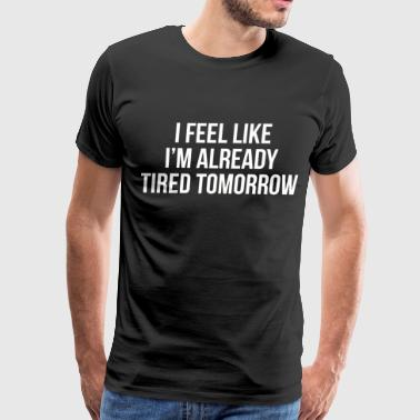 I feel like I'm already tired tomorrow - Men's Premium T-Shirt