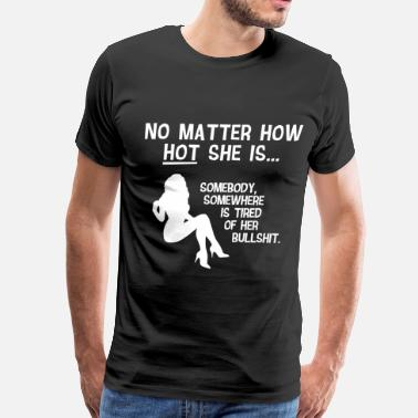 Sexy Girl Funny! No Matter How Hot She Is... - Men's Premium T-Shirt
