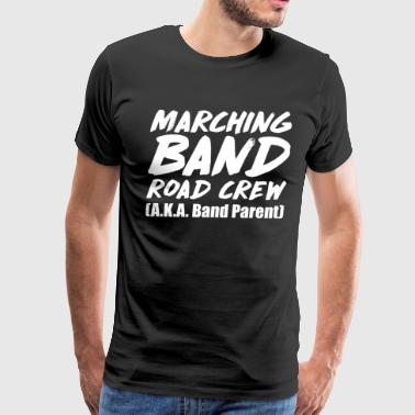 Band Crew Marching Band Road Crew A.K.A. Band Parent T-Shirt - Men's Premium T-Shirt