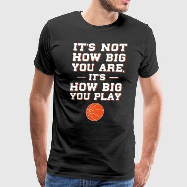 Not How Big You are How Big You Play Basketball  - Men's Premium T-Shirt