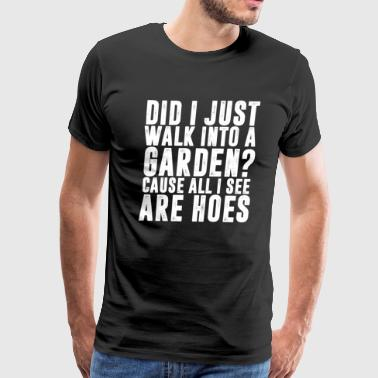 Garden Hoe Funny Did I Just Walk into a Garden All I See are Hoes  - Men's Premium T-Shirt