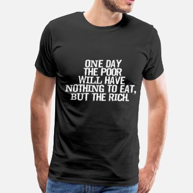Polity One Day Poor Will Have Nothing to Eat but Rich Tee - Men's Premium T-Shirt
