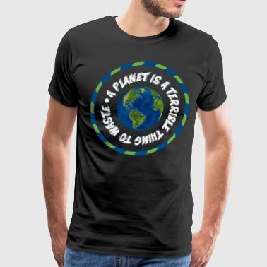 A Planet is a Terrible Thing to Waste T-Shirt - Men's Premium T-Shirt
