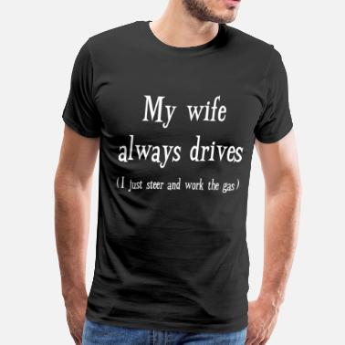 Will Work For Gas My Wife Always Drives I Steer and Work the Gas - Men's Premium T-Shirt