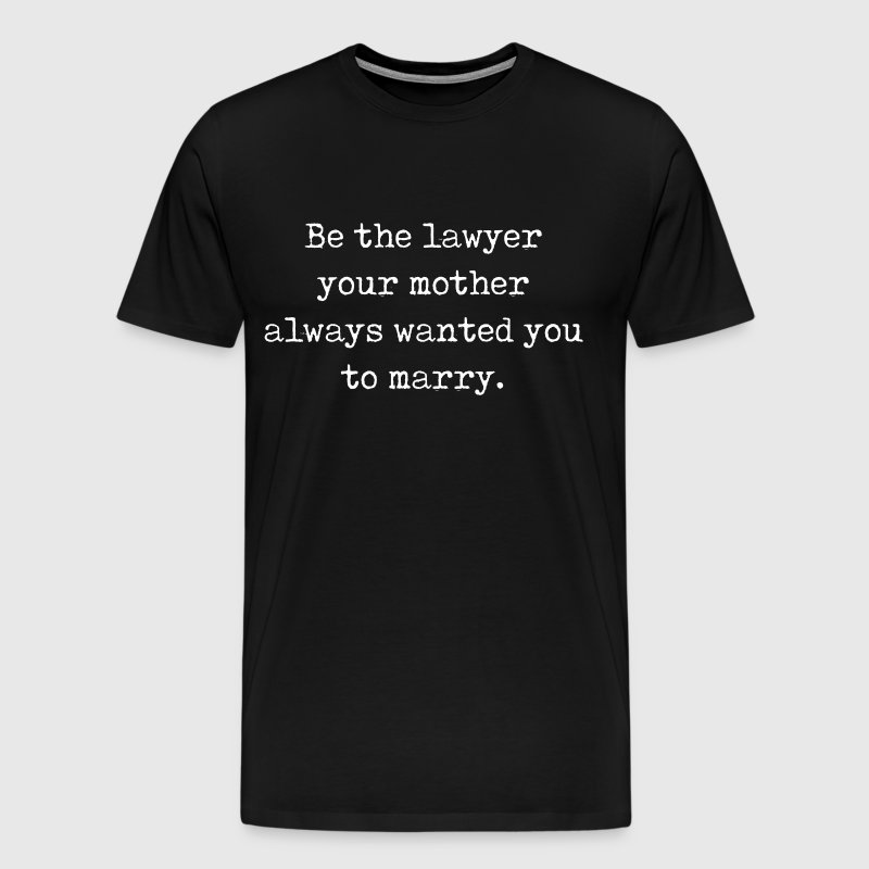 Be the Lawyer Your Mother Wanted You to Marry  - Men's Premium T-Shirt