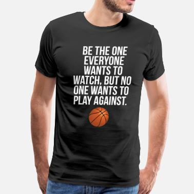 College Basketball Be the One Everyone Wants to Watch Basketball Tee - Men's Premium T-Shirt