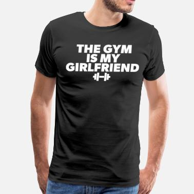 Gym Is My New Girlfriend The Gym Is My Girlfriend - Men's Premium T-Shirt