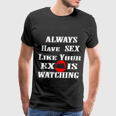 Always Have Sex Like Your Ex Is Watching  - Men's Premium T-Shirt