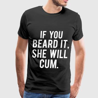 if you beard it she will cum - Men's Premium T-Shirt