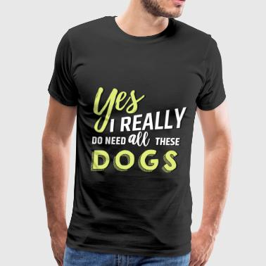 Really Yes, I really do need all these dogs - Men's Premium T-Shirt