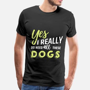 Need Yes, I really do need all these dogs - Men's Premium T-Shirt