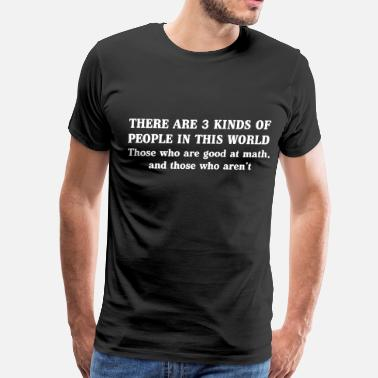 Three Of A Kind Three kinds of people. Those good at math - Men's Premium T-Shirt