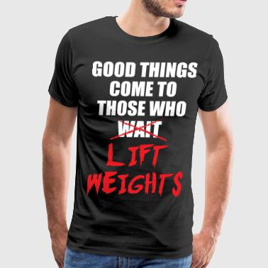Good Things Come To Those Who Lift Weights - Men's Premium T-Shirt
