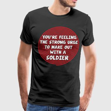 You're Feeling the Urge to Make Out with Soldier - Men's Premium T-Shirt