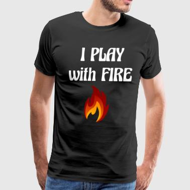 I Play with Fire Pyromaniac Fireman Appreciation - Men's Premium T-Shirt