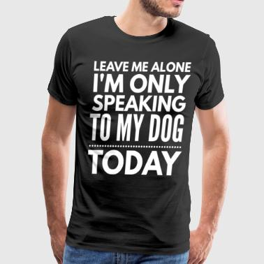 Leave Me Alone Only Speaking To My Dog Today Leave me alone I'm only speaking to my dog today - Men's Premium T-Shirt