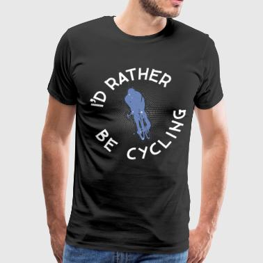 Road Trip Funny I'd rather be Cycling ROAD BIKE funny - Men's Premium T-Shirt