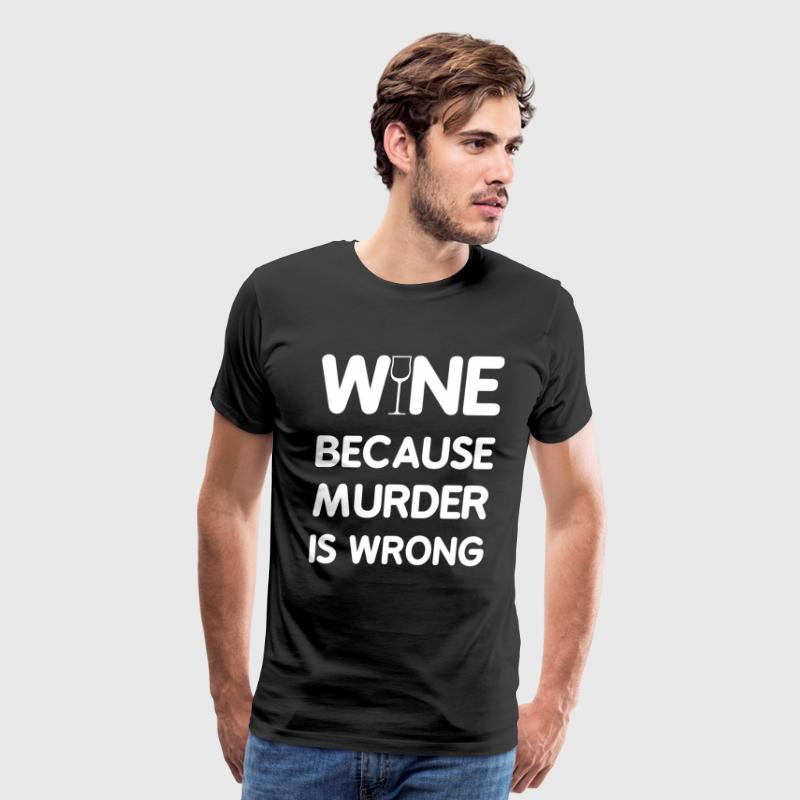 Wine Because Murder is Wrong Funny Drinking Shirt - Men's Premium T-Shirt