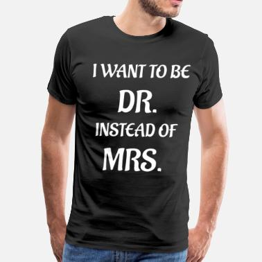 Dr Dream I Want to be Dr. Instead of Mrs. Dream Big T-Shirt - Men's Premium T-Shirt