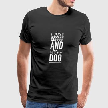 My Dog - I Just Wanna Sip Coffee Pet My Dog - Men's Premium T-Shirt