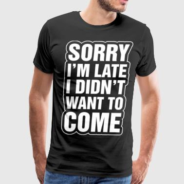 Sorry Im Late I Didnt Want To Come - Men's Premium T-Shirt