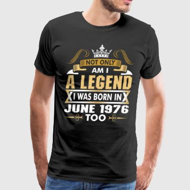 Not Only Am I A Legend I Was Born In June 1976 - Men's Premium T-Shirt