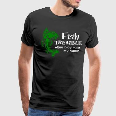 FISH TREMBLE WHEN THEY HEAR MY NAME - Men's Premium T-Shirt