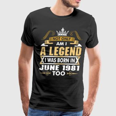 Not Only Am I A Legend I Was Born In June 1981 - Men's Premium T-Shirt