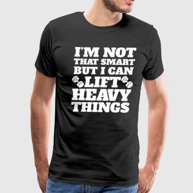 I'm Not That Smart But I Can Lift Heavy Things - Men's Premium T-Shirt