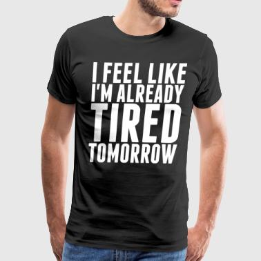 I Feel Like Im Already Tired Tomorrow - Men's Premium T-Shirt